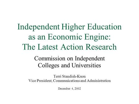 Independent Higher Education as an Economic Engine: The Latest Action Research Commission on Independent Colleges and Universities Terri Standish-Kuon.