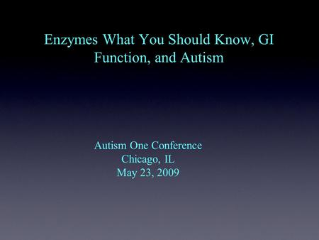 Enzymes What You Should Know, GI Function, and Autism Autism One Conference Chicago, IL May 23, 2009.