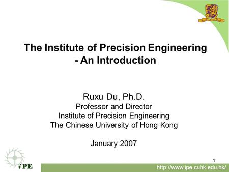 1 The Institute of Precision Engineering - An Introduction  Ruxu Du, Ph.D. Professor and Director Institute of Precision Engineering.