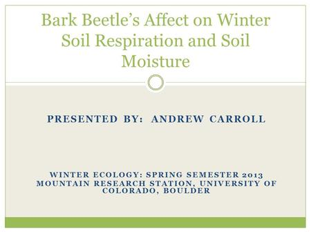 PRESENTED BY: ANDREW CARROLL WINTER ECOLOGY: SPRING SEMESTER 2013 MOUNTAIN RESEARCH STATION, UNIVERSITY OF COLORADO, BOULDER Bark Beetle's Affect on Winter.