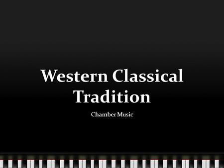 Western Classical Tradition Chamber Music. Chamber music is intended for performance in a room (or chamber), rather than in a concert hall or large building.