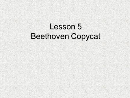 Lesson 5 Beethoven Copycat. Learning from the Master Listen to the first two lines of this melody by Beethoven.  How are these two phrases the same?