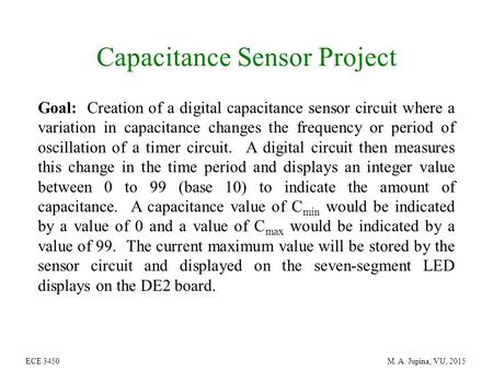ECE 3450 M. A. Jupina, VU, 2015 Capacitance Sensor Project Goal: Creation of a digital capacitance sensor circuit where a variation in capacitance changes.