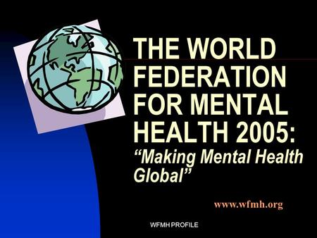 "WFMH PROFILE THE WORLD FEDERATION FOR MENTAL HEALTH 2005: ""Making Mental Health Global"" www.wfmh.org."
