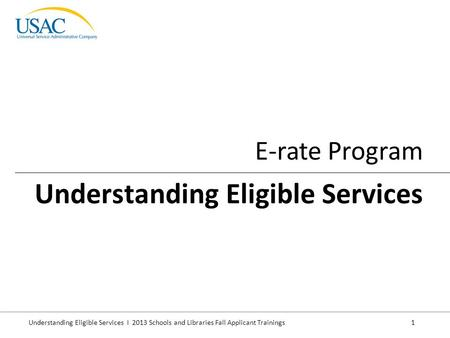 Understanding Eligible Services I 2013 Schools and Libraries Fall Applicant Trainings 1 E-rate Program Understanding Eligible Services.