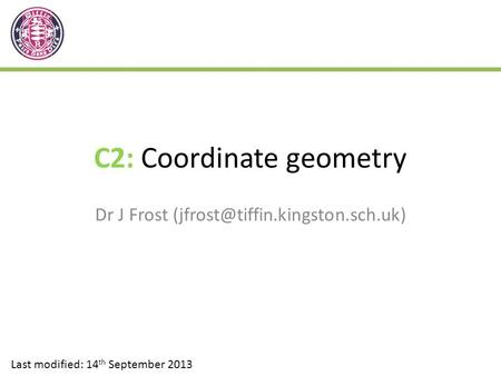 C2: Coordinate geometry Dr J Frost Last modified: 14 th September 2013.