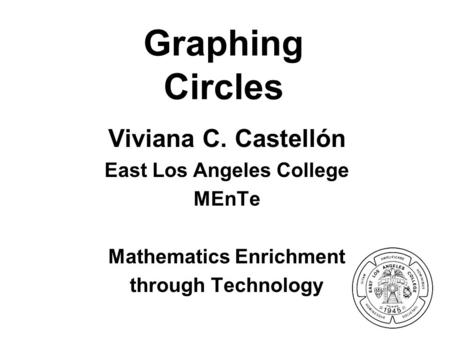 Graphing Circles Viviana C. Castellón East Los Angeles College MEnTe Mathematics Enrichment through Technology.