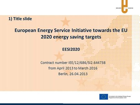 European Energy Service Initiative towards the EU 2020 energy saving targets EESI2020 Contract number IEE/12/686/SI2.644738 from April 2013 to March 2016.