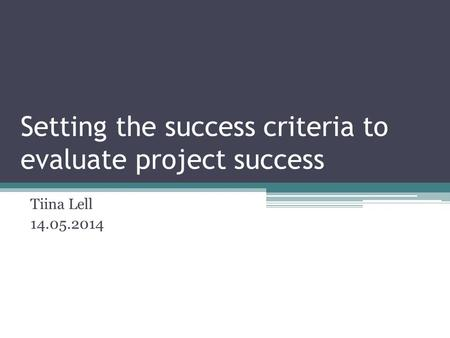 Setting the success criteria to evaluate project success Tiina Lell 14.05.2014.