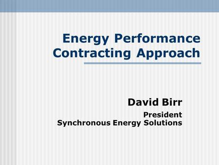 Energy Performance Contracting Approach David Birr President Synchronous Energy Solutions.