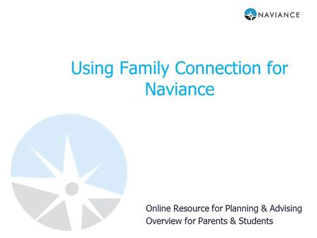 Using Family Connection for Naviance Online Resource for Planning & Advising Overview for Parents & Students.
