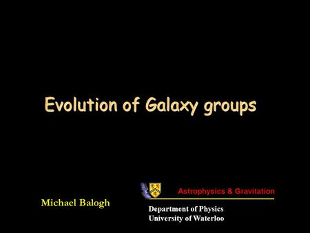 Evolution of Galaxy groups Michael Balogh Department of Physics University of Waterloo.
