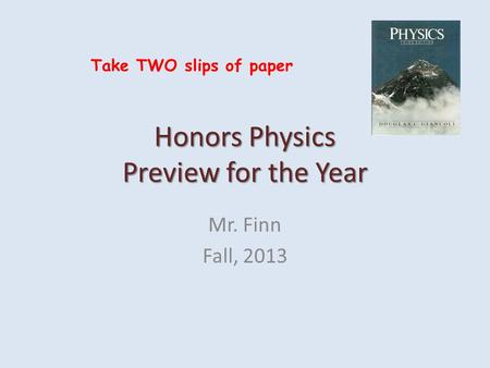 Honors Physics Preview for the Year Mr. Finn Fall, 2013 Take TWO slips of paper.