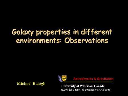 Galaxy properties in different environments: Observations Michael Balogh University of Waterloo, Canada (Look for 3 new job postings on AAS soon)