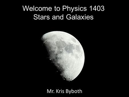 Welcome to Physics 1403 Stars and Galaxies Mr. Kris Byboth.