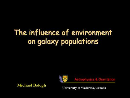 The influence of environment on galaxy populations Michael Balogh University of Waterloo, Canada.