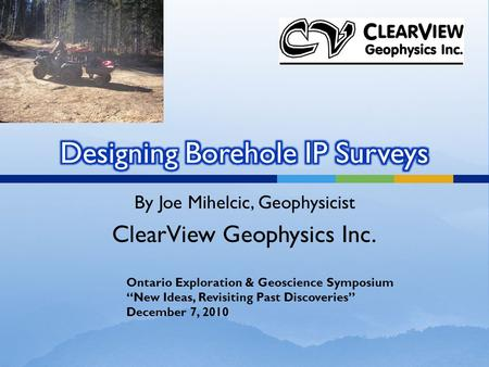 "By Joe Mihelcic, Geophysicist ClearView Geophysics Inc. Ontario Exploration & Geoscience Symposium ""New Ideas, Revisiting Past Discoveries"" December 7,"