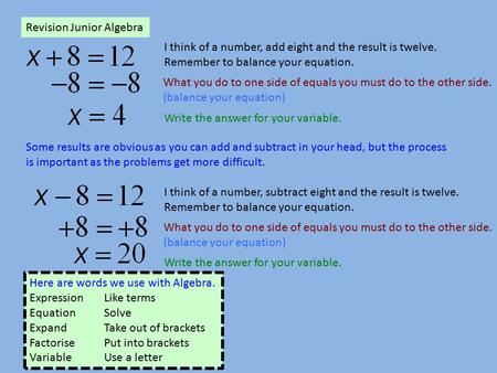 Revision Junior Algebra I think of a number, add eight and the result is twelve. Remember to balance your equation. What you do to one side of equals you.