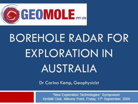 "BOREHOLE RADAR FOR EXPLORATION IN AUSTRALIA Dr Carina Kemp, Geophysicist ""New Exploration Technologies"" Symposium Kirribilli Club, Milsons Point, Friday,"