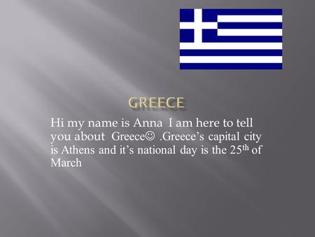 Hi my name is Anna I am here to tell you about Greece.Greece's capital city is Athens and it's national day is the 25 th of March.