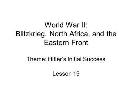 World War II: Blitzkrieg, North Africa, and the Eastern Front Theme: Hitler's Initial Success Lesson 19.