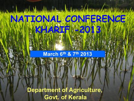 Department of Agriculture, Govt. of Kerala NATIONAL CONFERENCE KHARIF -2013 March 6 th & 7 th 2013.