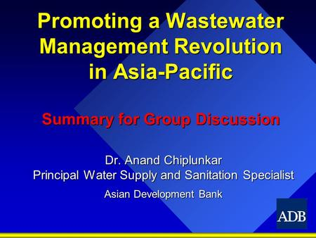 Promoting a Wastewater Management Revolution in Asia-Pacific Summary for Group Discussion Dr. Anand Chiplunkar Principal Water Supply and Sanitation Specialist.