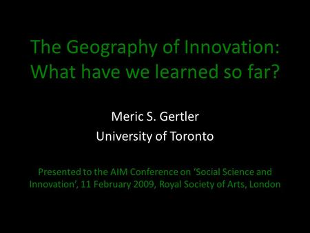 The Geography of Innovation: What have we learned so far? Meric S. Gertler University of Toronto Presented to the AIM Conference on 'Social Science and.
