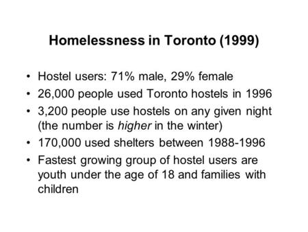 Homelessness in Toronto (1999) Hostel users: 71% male, 29% female 26,000 people used Toronto hostels in 1996 3,200 people use hostels on any given night.