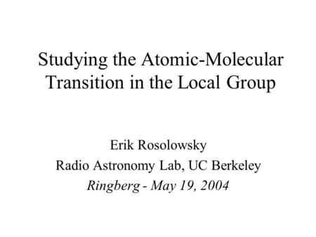 Studying the Atomic-Molecular Transition in the Local Group Erik Rosolowsky Radio Astronomy Lab, UC Berkeley Ringberg - May 19, 2004.