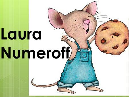 Laura Numeroff. Author Laura Numeroff  Laura was born in 1953, in Brooklyn, New York. I was surrounded by art, music, and books.  My father, William,