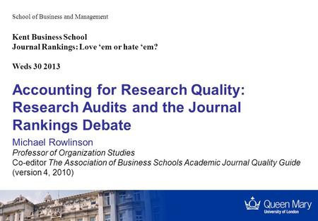 School of Business and Management Accounting for Research Quality: Research Audits and the Journal Rankings Debate Michael Rowlinson Professor of Organization.