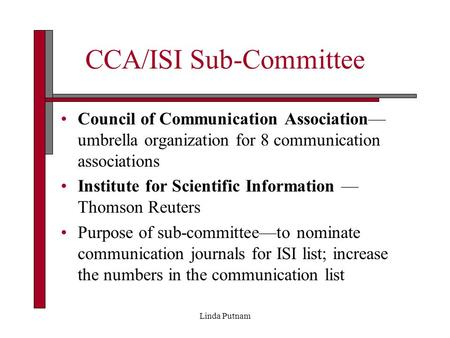 Linda Putnam CCA/ISI Sub-Committee Council of Communication Association— umbrella organization for 8 communication associations Institute for Scientific.