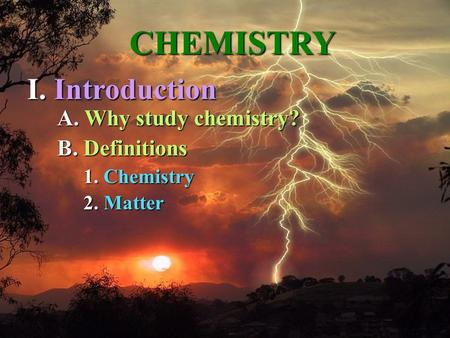 A. A. Why study chemistry? 1. 1. Chemistry 2. 2. Matter CHEMISTRY I. Introduction B. B. Definitions.
