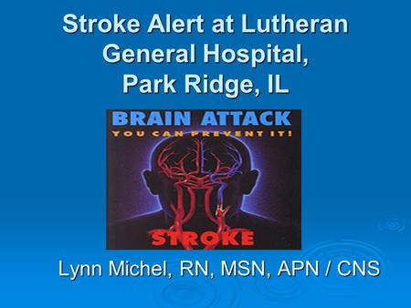 Stroke Alert at Lutheran General Hospital, Park Ridge, IL Lynn Michel, RN, MSN, APN / CNS.