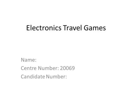 Electronics Travel Games Name: Centre Number: 20069 Candidate Number: