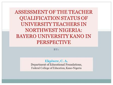 BY: ASSESSMENT OF THE TEACHER QUALIFICATION STATUS OF UNIVERSITY TEACHERS IN NORTHWEST NIGERIA: BAYERO UNIVERSITY KANO IN PERSPECTIVE Ekpiwre, C. A. Department.