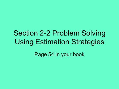 Section 2-2 Problem Solving Using Estimation Strategies Page 54 in your book.