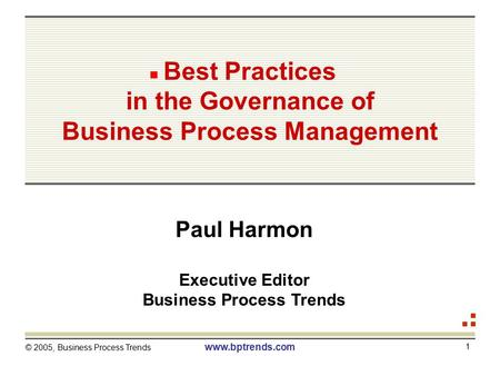 © 2005, Business Process Trends www.bptrends.com 1 Best Practices in the Governance of Business Process Management Paul Harmon Executive Editor Business.