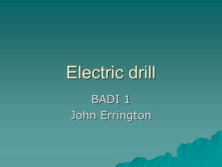 Electric drill BADI 1 John Errington. engineering considerations for design  Safe use of electricity – possible damp and dirty conditions  Suitability.