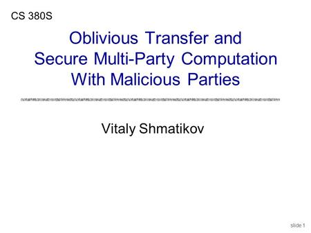 Slide 1 Vitaly Shmatikov CS 380S Oblivious Transfer and Secure Multi-Party Computation With Malicious Parties.