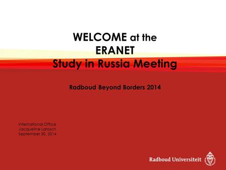 WELCOME at the ERANET Study in Russia Meeting Radboud Beyond Borders 2014 International Office Jacqueline Larosch September 30, 2014.