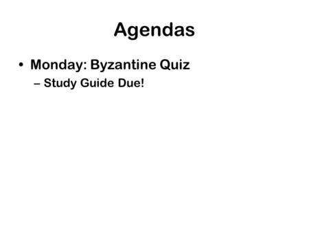 Agendas Monday: Byzantine Quiz –Study Guide Due!.
