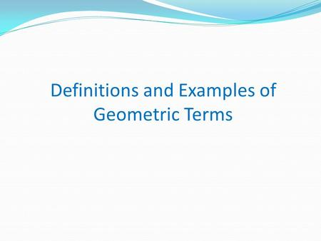 Definitions and Examples of Geometric Terms. Definition of a POINT A point has no size and has only a location in space. It is represented by a dot and.
