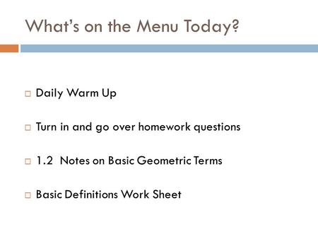 What's on the Menu Today?  Daily Warm Up  Turn in and go over homework questions  1.2 Notes on Basic Geometric Terms  Basic Definitions Work Sheet.