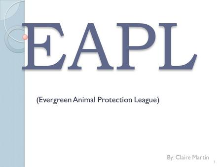 EAPL (Evergreen Animal Protection League) By: Claire Martin 1.