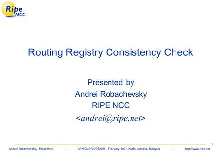 Andrei Robachevsky, Shane Kerr. APNIC/APRICOT2001, February 2001, Kuala Lumpur, Malaysia.  1 Routing Registry Consistency Check Presented.