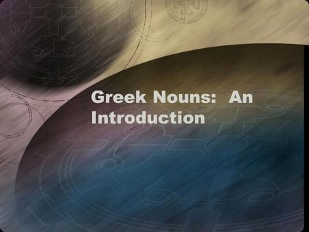 Greek Nouns: An Introduction. Properties of Nouns Nouns have –Gender: nouns are masculine, feminine, or neuter (this is assigned grammatically, not biologically)