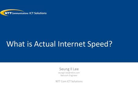 What is Actual Internet Speed? Seung Il Lee Network Engineer NTT Com ICT Solutions.