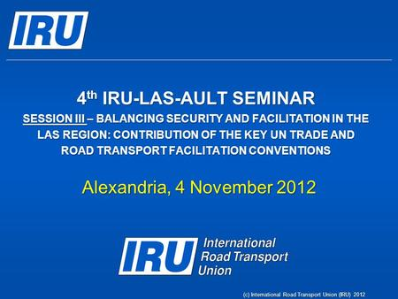 4 th IRU-LAS-AULT SEMINAR SESSION III – BALANCING SECURITY AND FACILITATION IN THE LAS REGION: CONTRIBUTION OF THE KEY UN TRADE AND ROAD TRANSPORT FACILITATION.